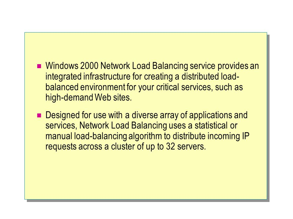 Windows 2000 Network Load Balancing service provides an integrated infrastructure for creating a distributed load- balanced environment for your critical services, such as high-demand Web sites.