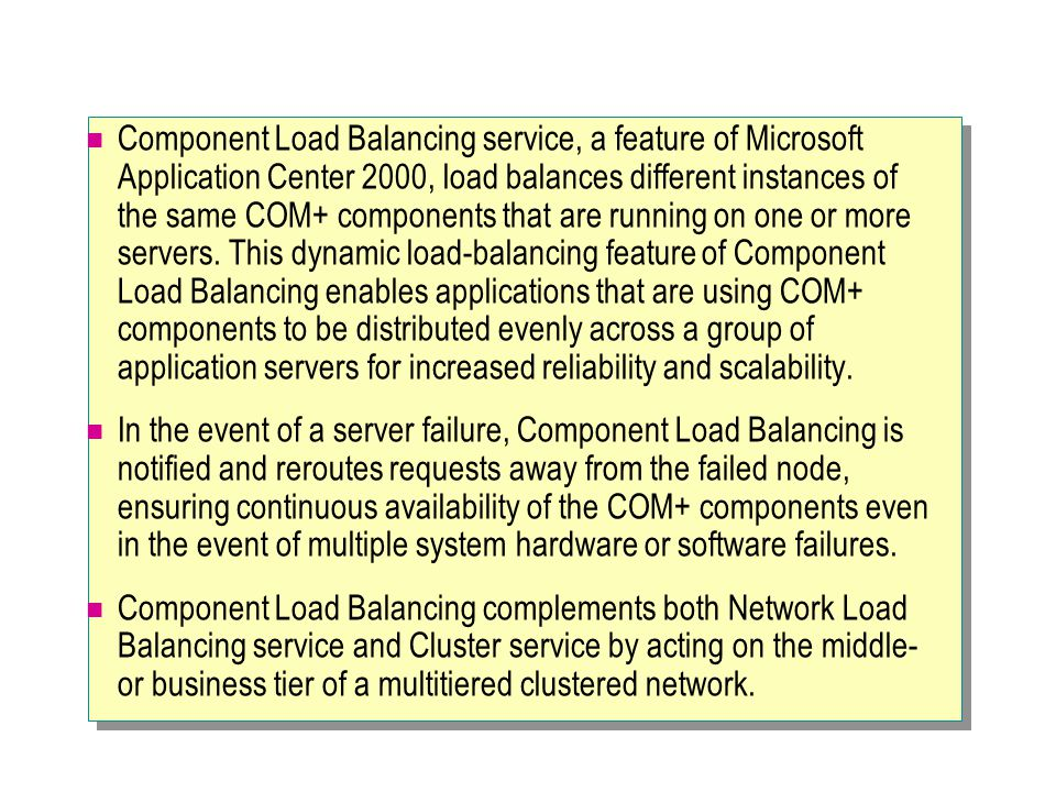 Component Load Balancing service, a feature of Microsoft Application Center 2000, load balances different instances of the same COM+ components that are running on one or more servers. This dynamic load-balancing feature of Component Load Balancing enables applications that are using COM+ components to be distributed evenly across a group of application servers for increased reliability and scalability.