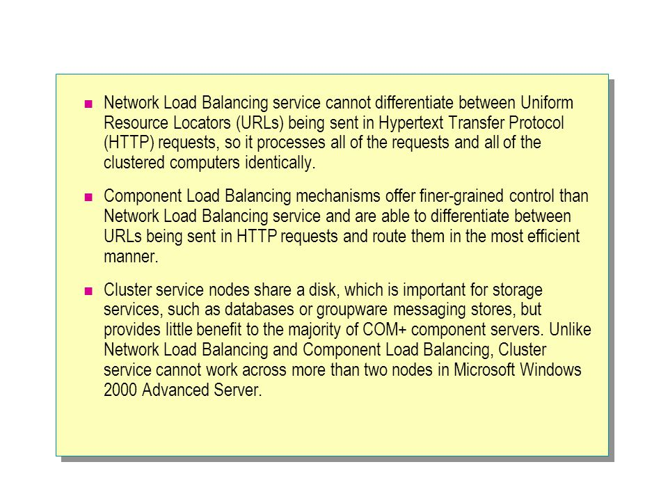 Network Load Balancing service cannot differentiate between Uniform Resource Locators (URLs) being sent in Hypertext Transfer Protocol (HTTP) requests, so it processes all of the requests and all of the clustered computers identically.