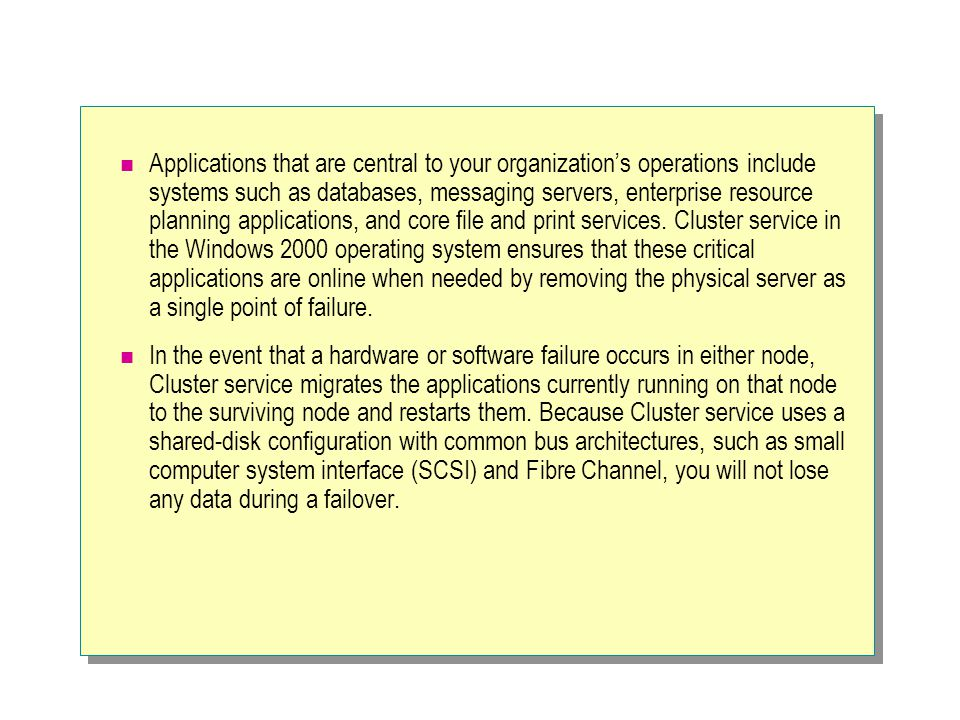 Applications that are central to your organization's operations include systems such as databases, messaging servers, enterprise resource planning applications, and core file and print services. Cluster service in the Windows 2000 operating system ensures that these critical applications are online when needed by removing the physical server as a single point of failure.
