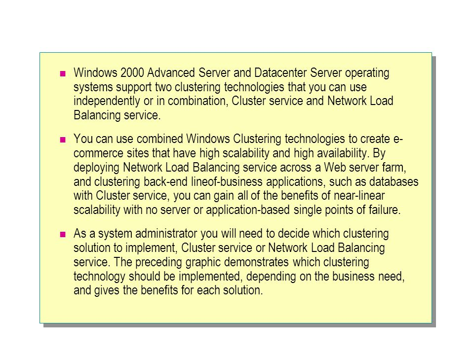 Windows 2000 Advanced Server and Datacenter Server operating systems support two clustering technologies that you can use independently or in combination, Cluster service and Network Load Balancing service.