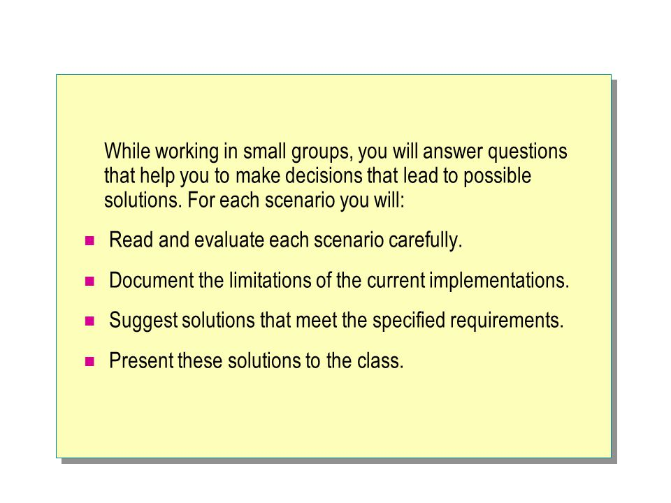While working in small groups, you will answer questions that help you to make decisions that lead to possible solutions. For each scenario you will: