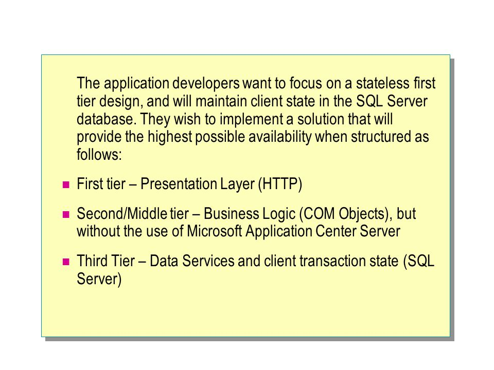 The application developers want to focus on a stateless first tier design, and will maintain client state in the SQL Server database. They wish to implement a solution that will provide the highest possible availability when structured as follows: