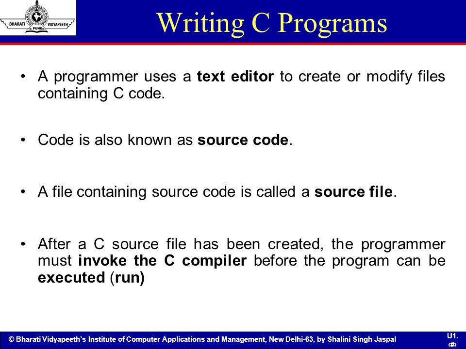 Writing C Programs A programmer uses a text editor to create or modify files containing C code. Code is also known as source code.