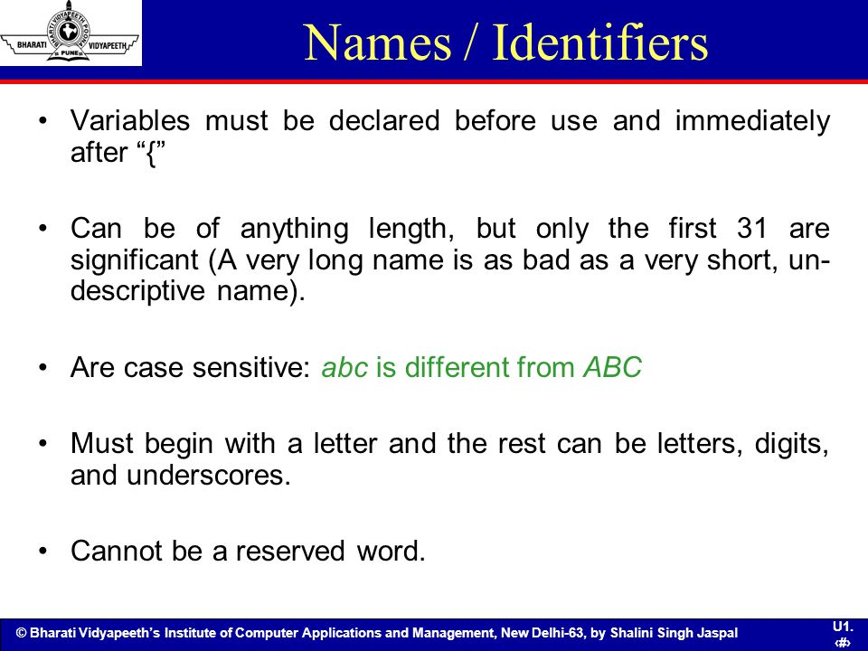 Names / Identifiers Variables must be declared before use and immediately after {