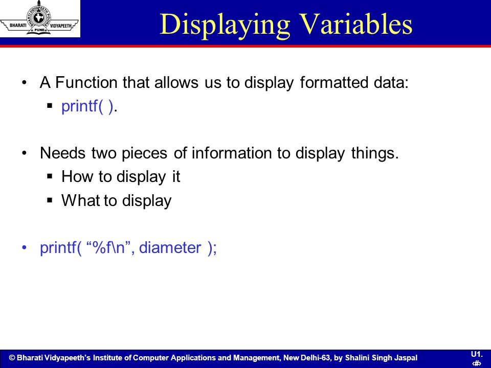 Displaying Variables A Function that allows us to display formatted data: printf( ). Needs two pieces of information to display things.
