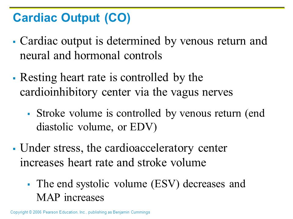 Cardiac Output (CO) Cardiac output is determined by venous return and neural and hormonal controls.
