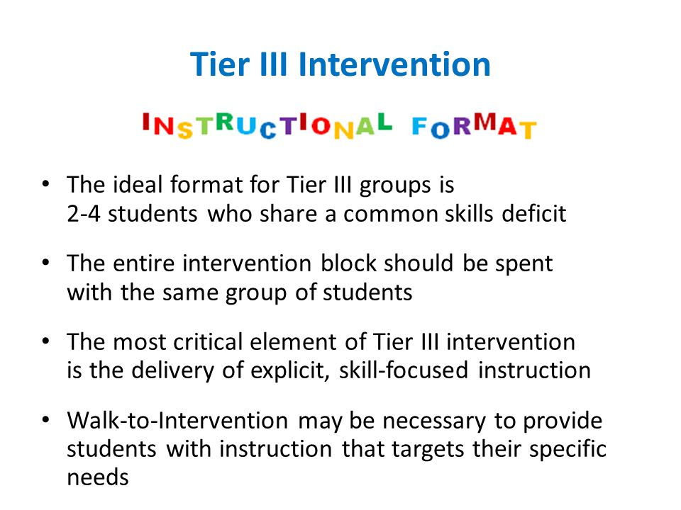Tier III Intervention The ideal format for Tier III groups is 2-4 students who share a common skills deficit.