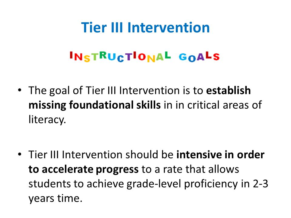 Tier III Intervention The goal of Tier III Intervention is to establish missing foundational skills in in critical areas of literacy.