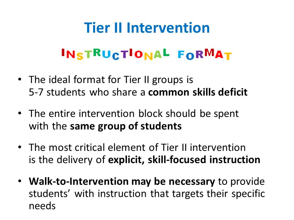 Tier II Intervention The ideal format for Tier II groups is 5-7 students who share a common skills deficit.