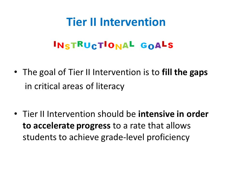 Tier II Intervention The goal of Tier II Intervention is to fill the gaps. in critical areas of literacy.