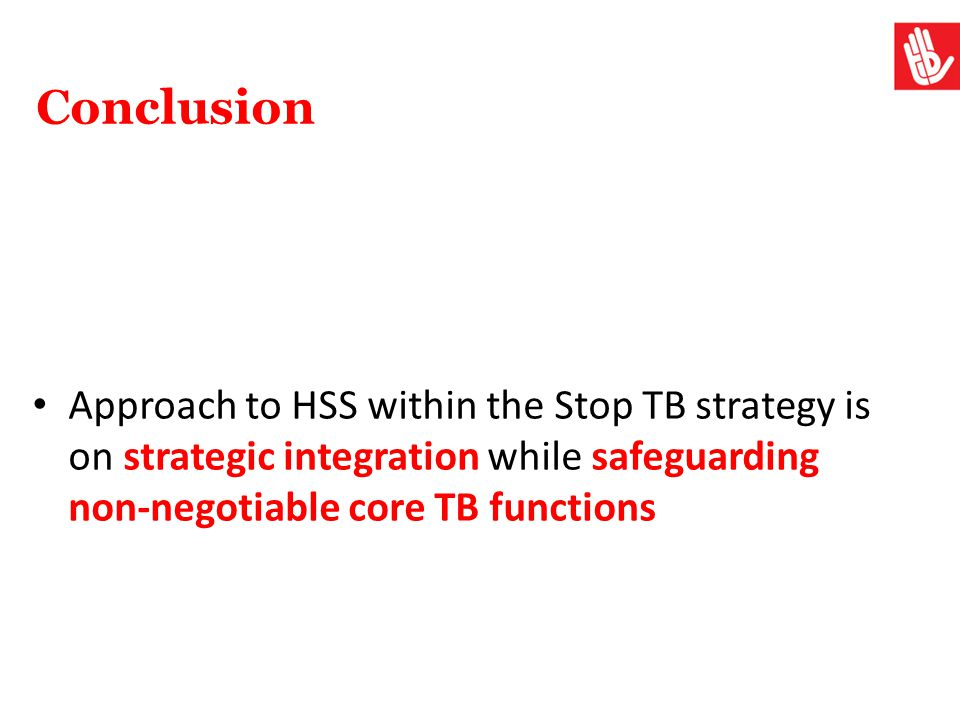 Conclusion Approach to HSS within the Stop TB strategy is on strategic integration while safeguarding non-negotiable core TB functions.