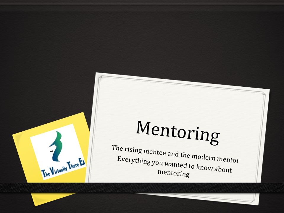 Mentoring The rising mentee and the modern mentor