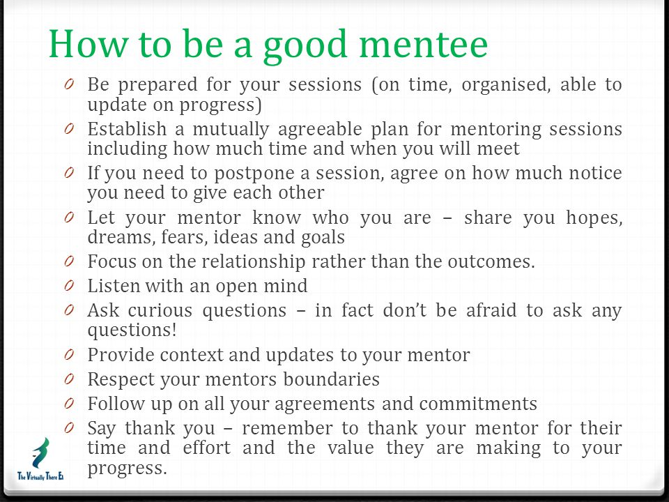 How to be a good mentee Be prepared for your sessions (on time, organised, able to update on progress)