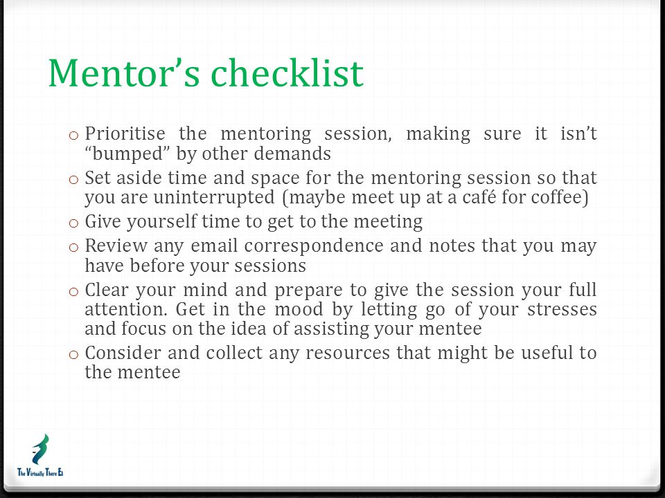 Mentor's checklist Prioritise the mentoring session, making sure it isn't bumped by other demands.