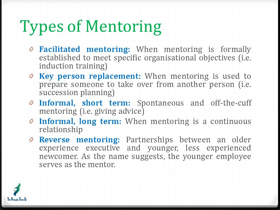 Types of Mentoring Facilitated mentoring: When mentoring is formally established to meet specific organisational objectives (i.e. induction training)