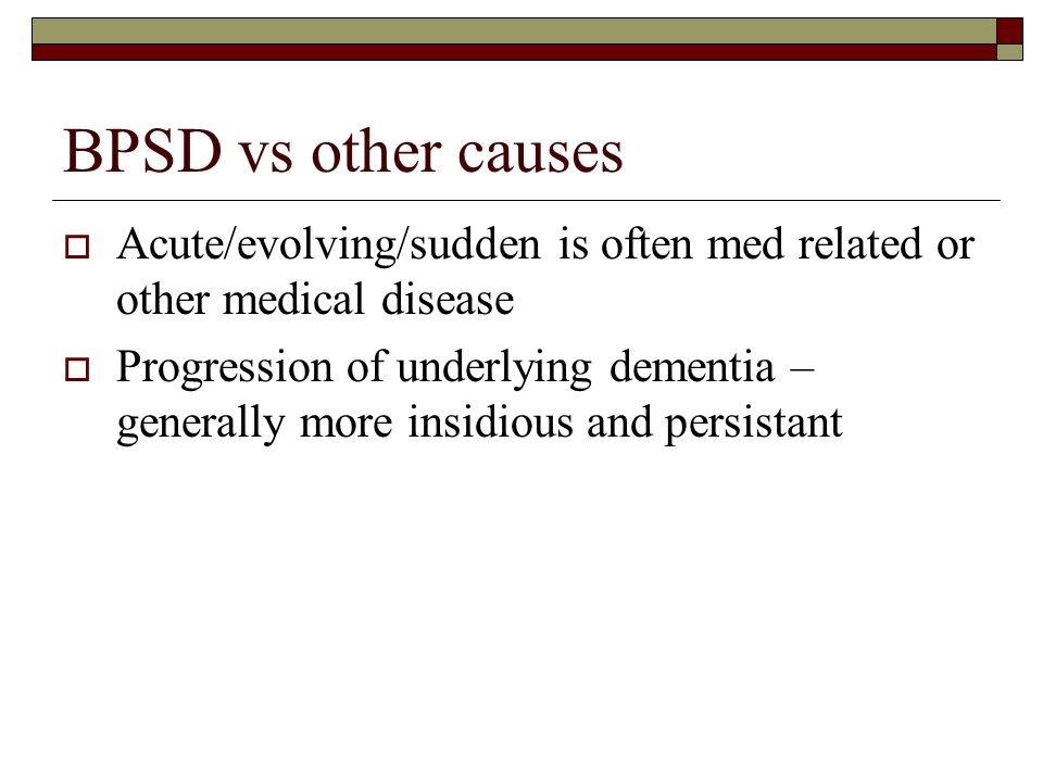 BPSD vs other causes Acute/evolving/sudden is often med related or other medical disease.