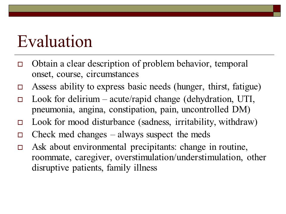 Evaluation Obtain a clear description of problem behavior, temporal onset, course, circumstances.