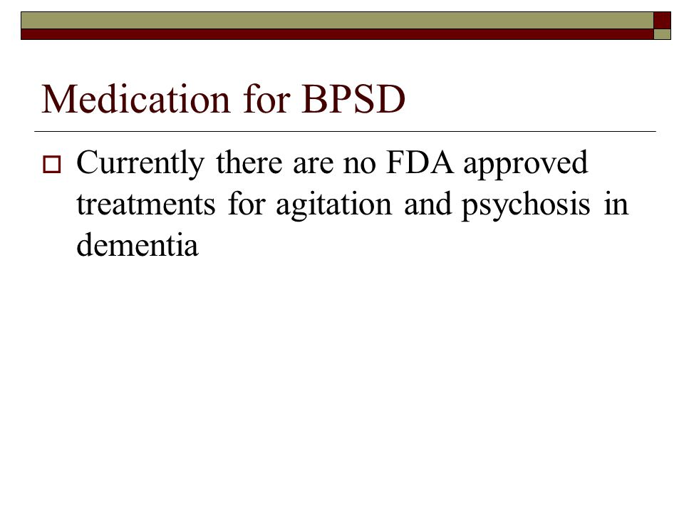 Medication for BPSD Currently there are no FDA approved treatments for agitation and psychosis in dementia.