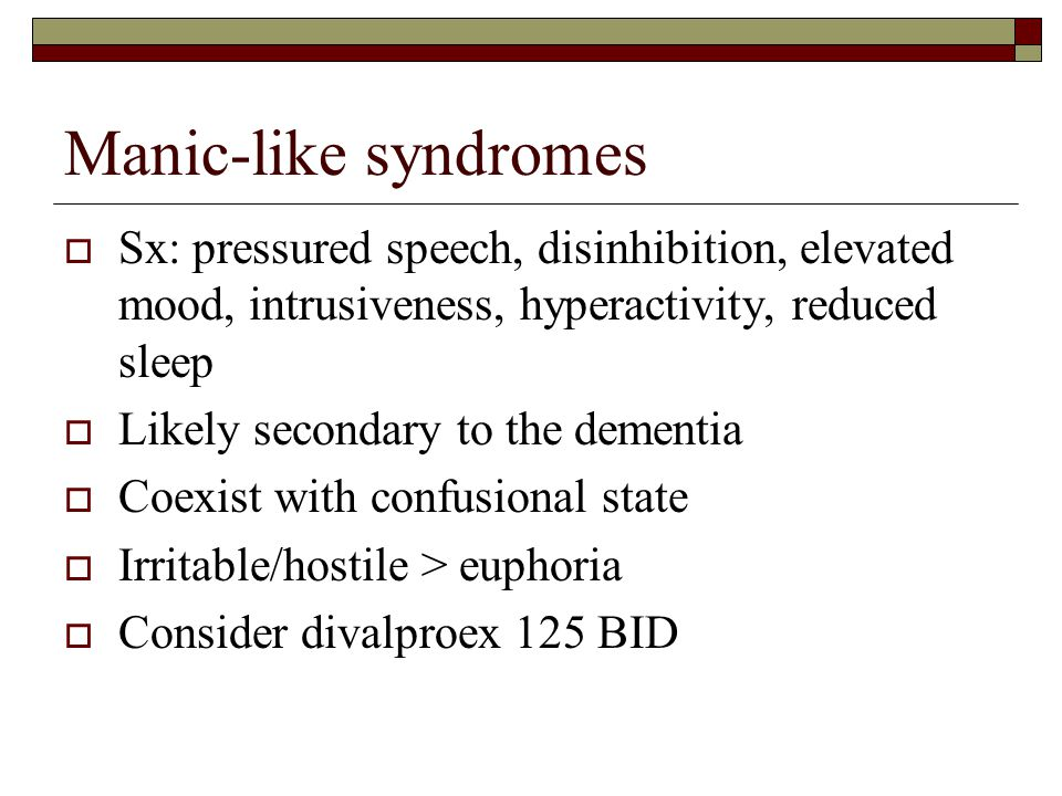 Manic-like syndromes Sx: pressured speech, disinhibition, elevated mood, intrusiveness, hyperactivity, reduced sleep.