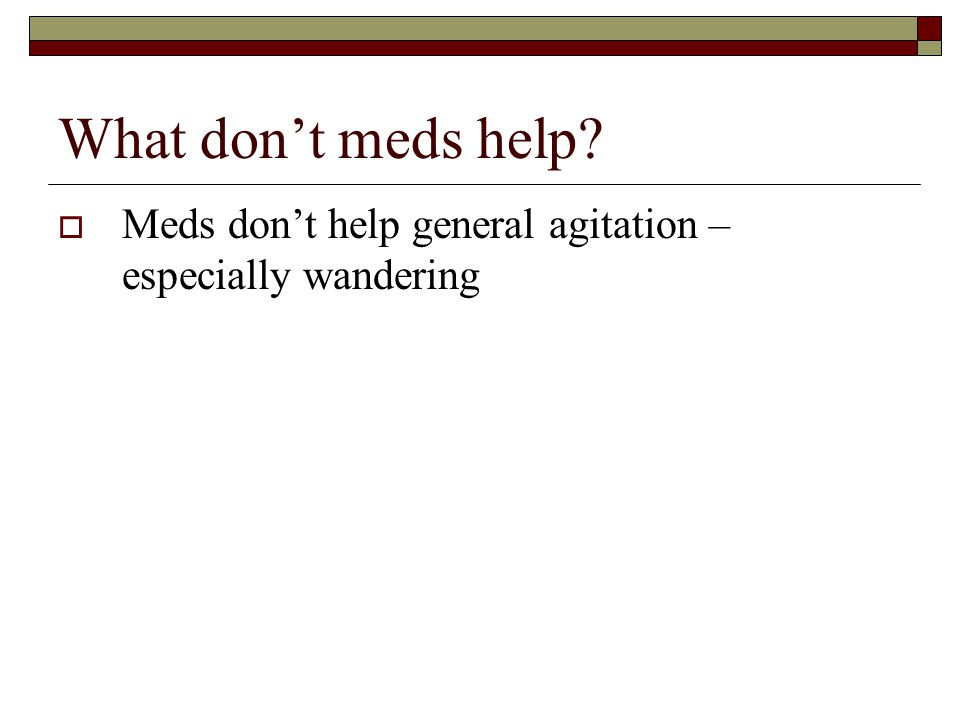 What don't meds help Meds don't help general agitation – especially wandering