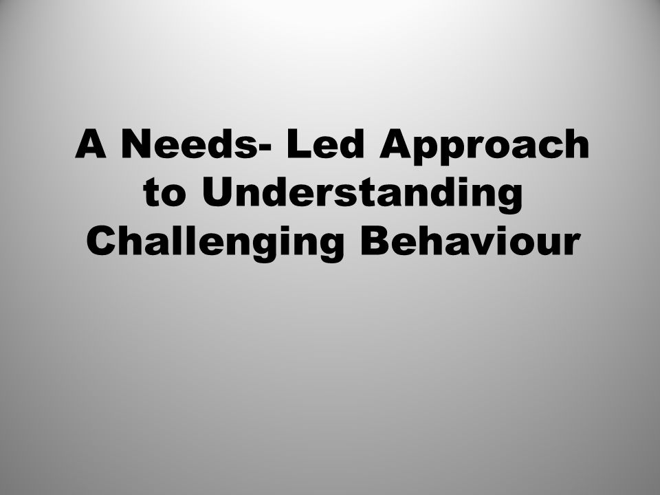 A Needs- Led Approach to Understanding Challenging Behaviour