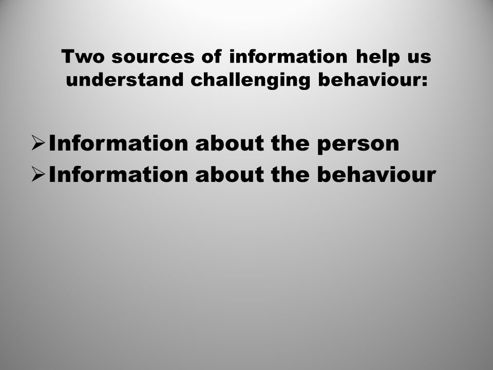 Two sources of information help us understand challenging behaviour: