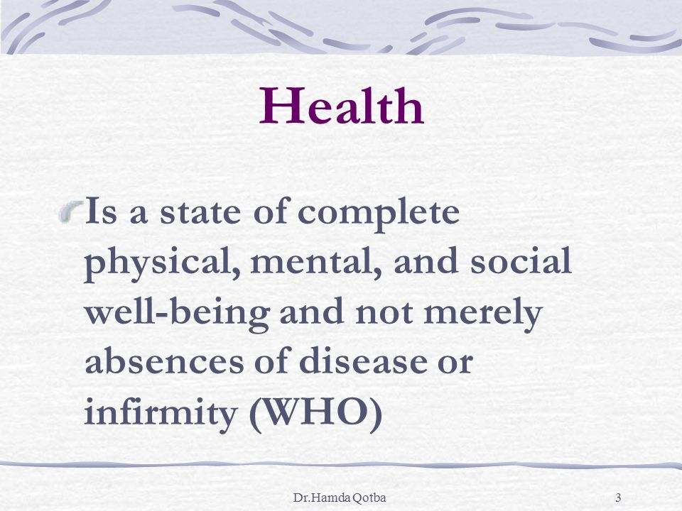 Health Is a state of complete physical, mental, and social well-being and not merely absences of disease or infirmity (WHO)