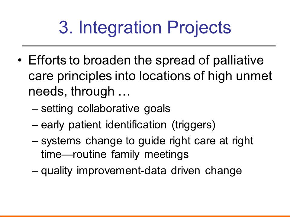 3. Integration Projects Efforts to broaden the spread of palliative care principles into locations of high unmet needs, through …
