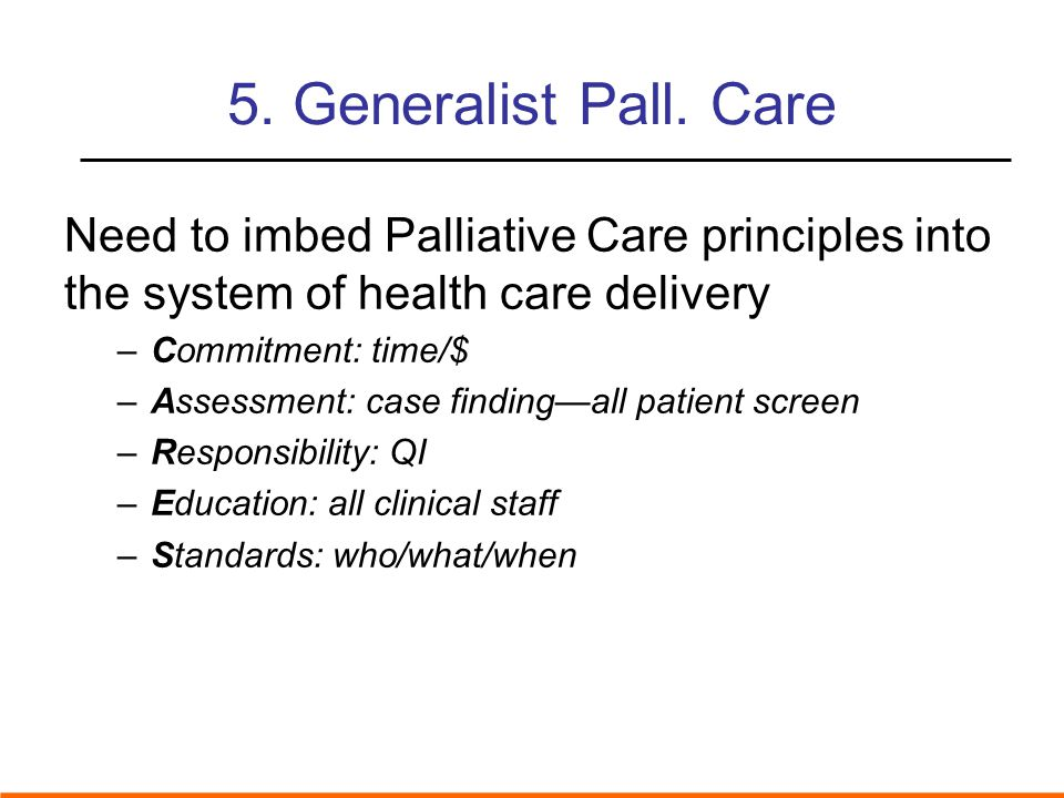 5. Generalist Pall. Care Need to imbed Palliative Care principles into the system of health care delivery.