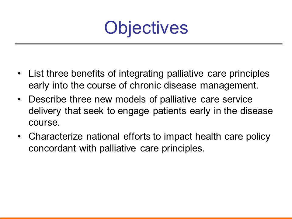 Objectives List three benefits of integrating palliative care principles early into the course of chronic disease management.