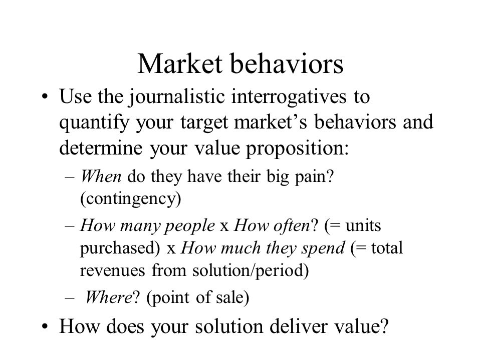 Market behaviors Use the journalistic interrogatives to quantify your target market's behaviors and determine your value proposition: