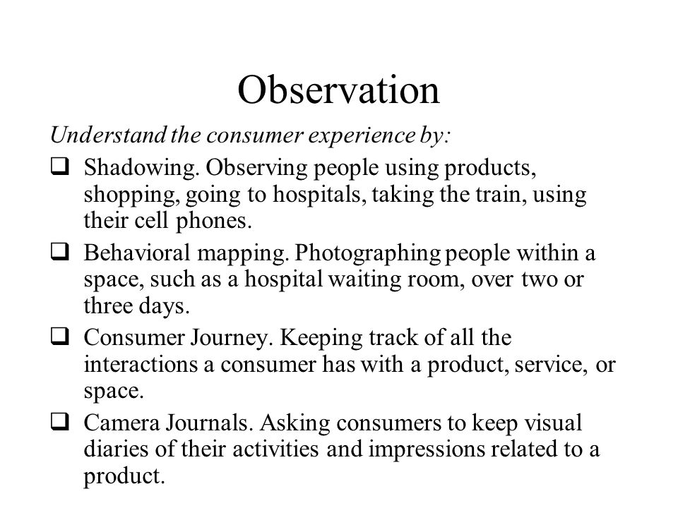 Observation Understand the consumer experience by: