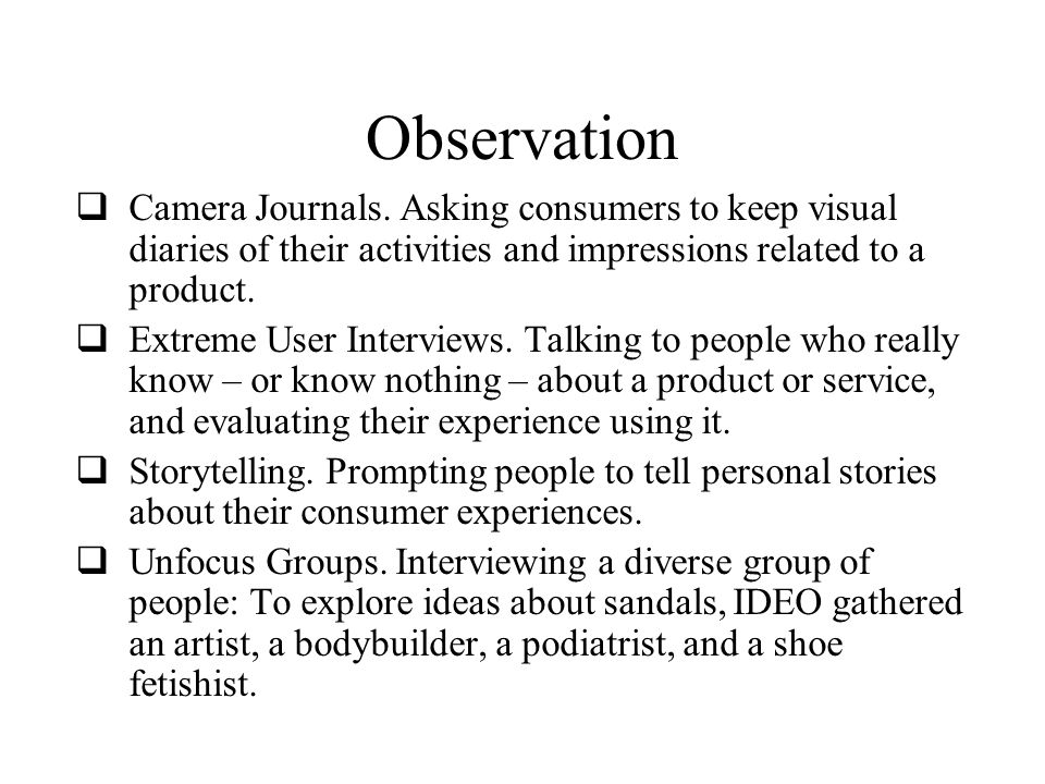 Observation Camera Journals. Asking consumers to keep visual diaries of their activities and impressions related to a product.