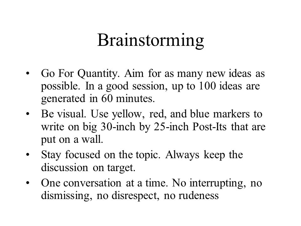 Brainstorming Go For Quantity. Aim for as many new ideas as possible. In a good session, up to 100 ideas are generated in 60 minutes.