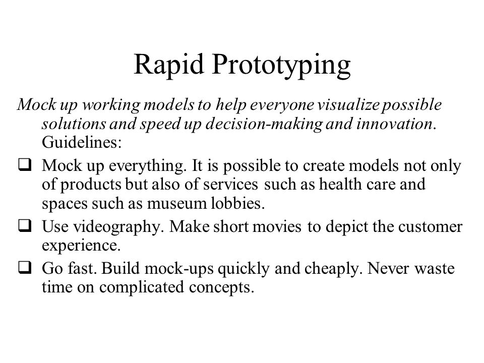 Rapid Prototyping Mock up working models to help everyone visualize possible solutions and speed up decision-making and innovation. Guidelines: