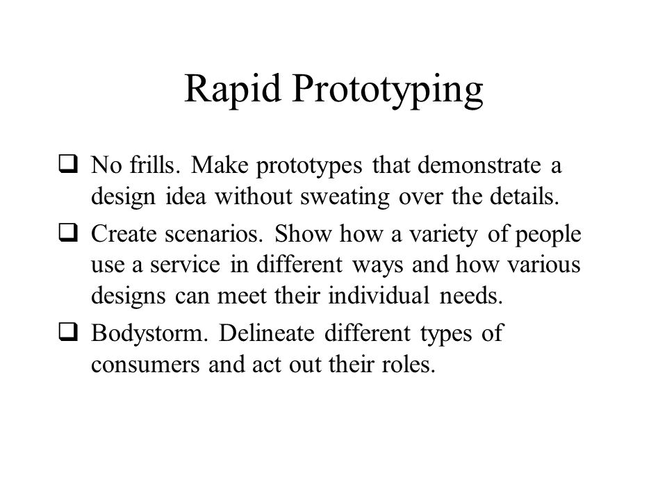 Rapid Prototyping No frills. Make prototypes that demonstrate a design idea without sweating over the details.