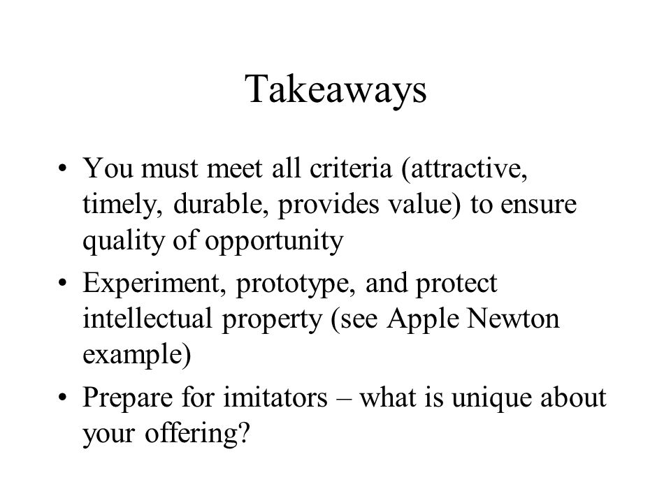 Takeaways You must meet all criteria (attractive, timely, durable, provides value) to ensure quality of opportunity.