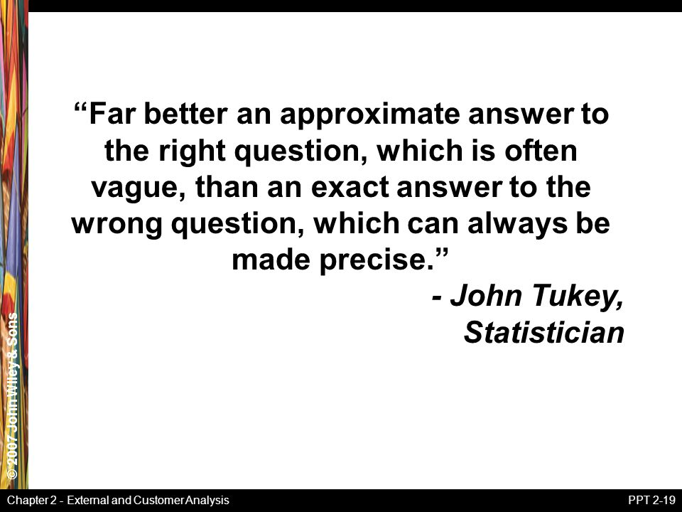 Far better an approximate answer to the right question, which is often vague, than an exact answer to the wrong question, which can always be made precise.