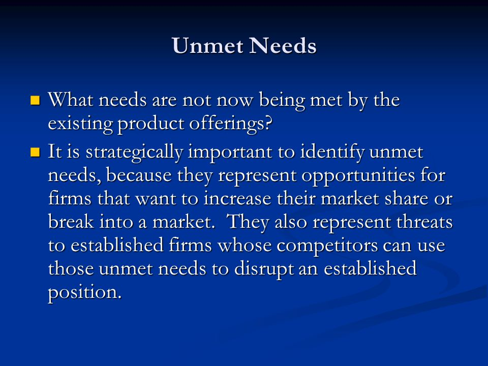 Unmet Needs What needs are not now being met by the existing product offerings