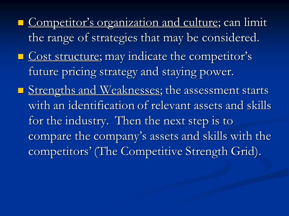 Competitor's organization and culture; can limit the range of strategies that may be considered.