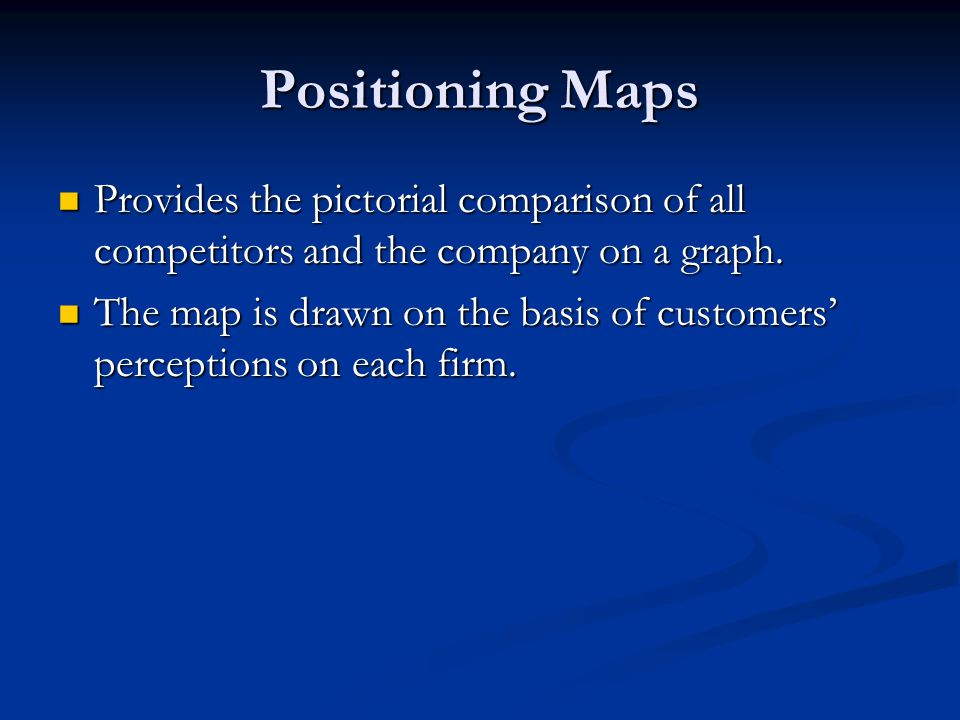 Positioning Maps Provides the pictorial comparison of all competitors and the company on a graph.