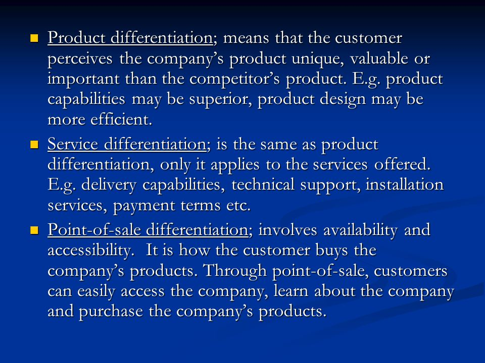 Product differentiation; means that the customer perceives the company's product unique, valuable or important than the competitor's product. E.g. product capabilities may be superior, product design may be more efficient.