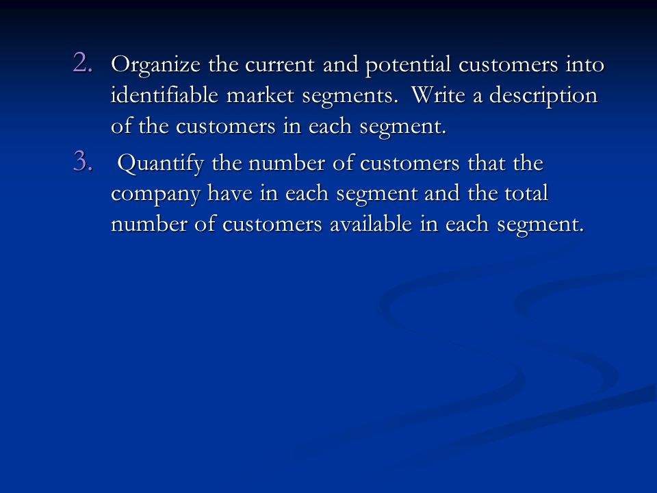 Organize the current and potential customers into identifiable market segments. Write a description of the customers in each segment.