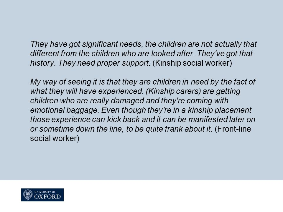 They have got significant needs, the children are not actually that different from the children who are looked after.