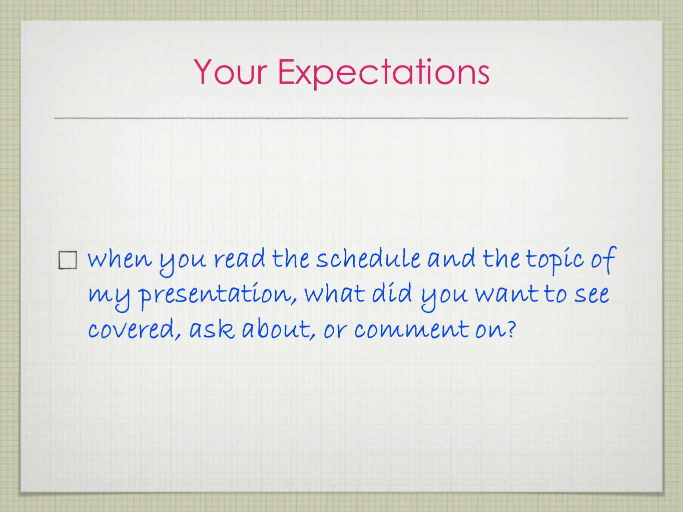 Your Expectations when you read the schedule and the topic of my presentation, what did you want to see covered, ask about, or comment on