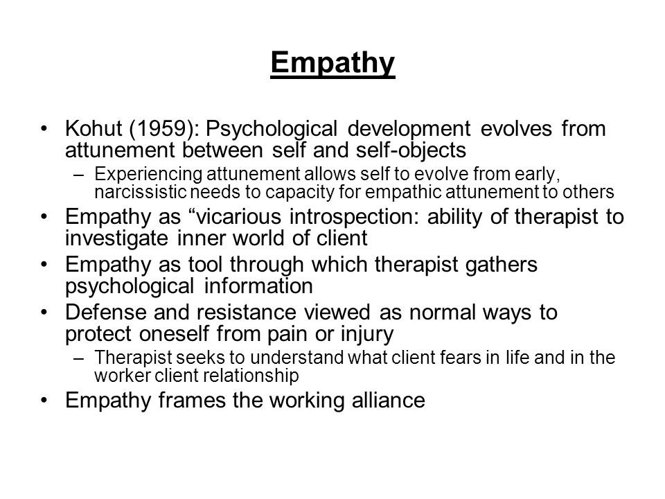 Empathy Kohut (1959): Psychological development evolves from attunement between self and self-objects.