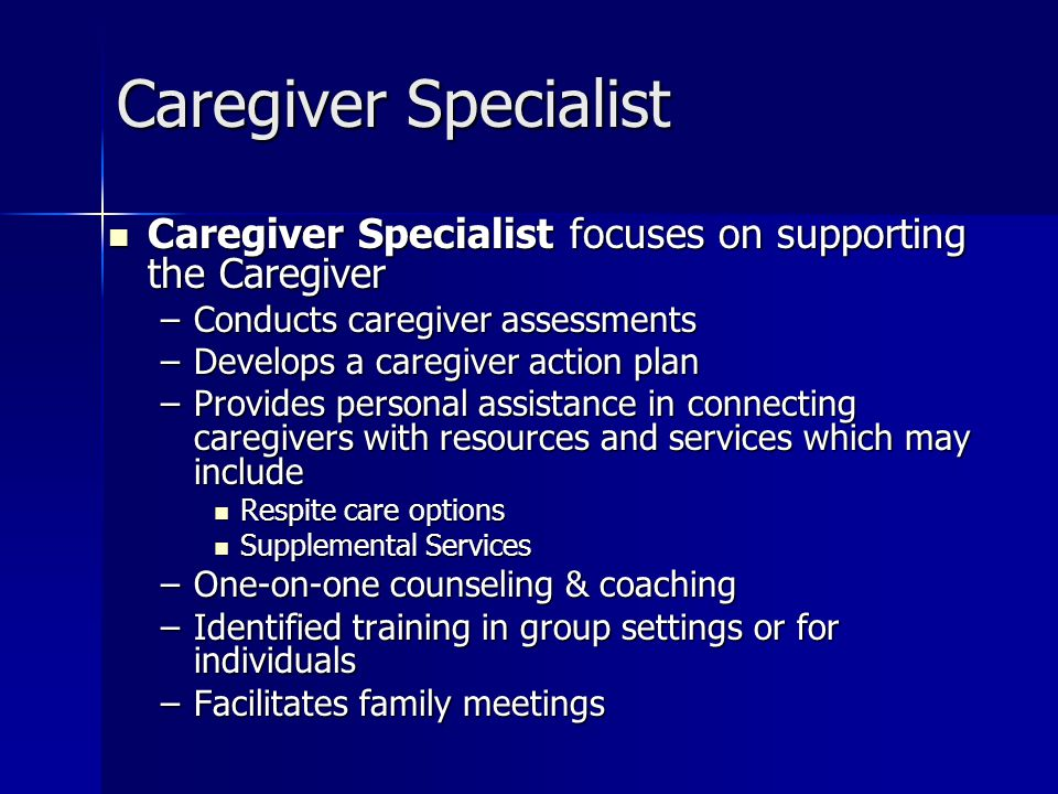 Caregiver Specialist Caregiver Specialist focuses on supporting the Caregiver. Conducts caregiver assessments.