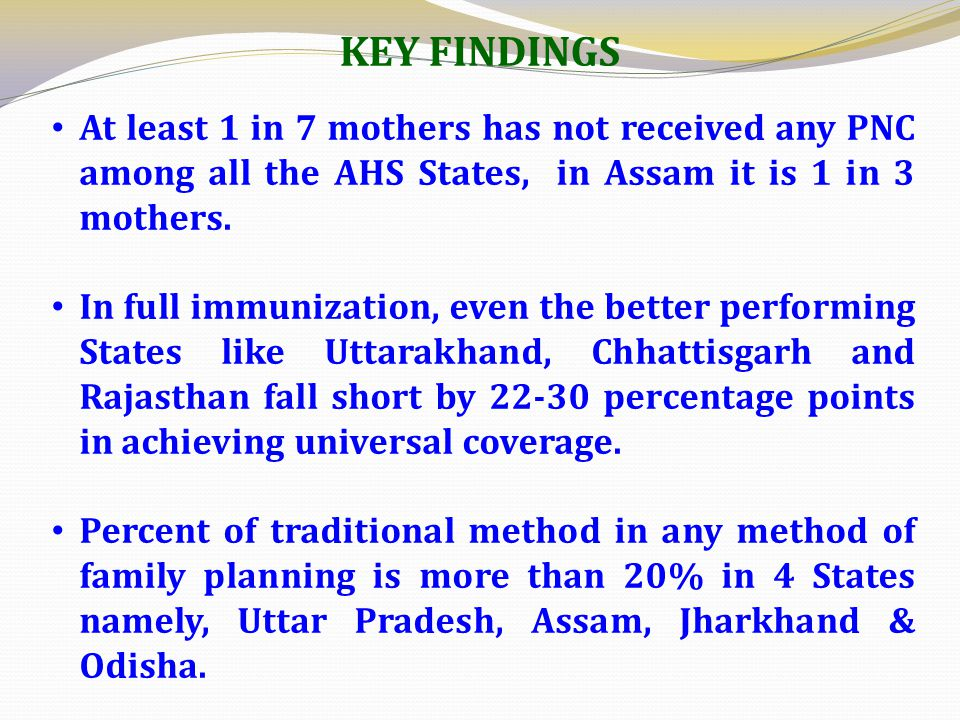 At least 1 in 7 mothers has not received any PNC among all the AHS States, in Assam it is 1 in 3 mothers.
