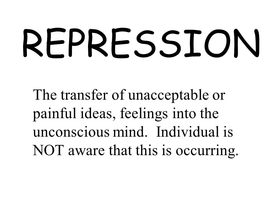 REPRESSION The transfer of unacceptable or painful ideas, feelings into the unconscious mind.